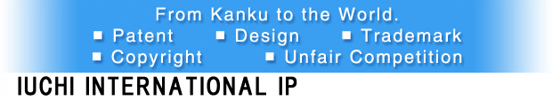 Japan  IUCHI INTERNATIONAL IP (Patent Attorney) to ask about Patent, Design, Trademark, International Application, Copyright and Unfair Competition